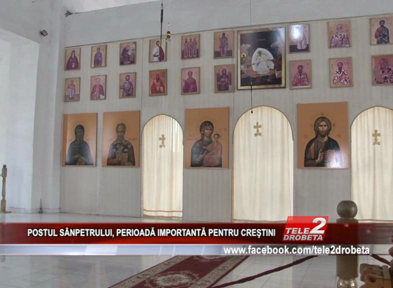 POSTUL SÂNPETRULUI, PERIOADĂ IMPORTANTĂ PENTRU CREŞTINI