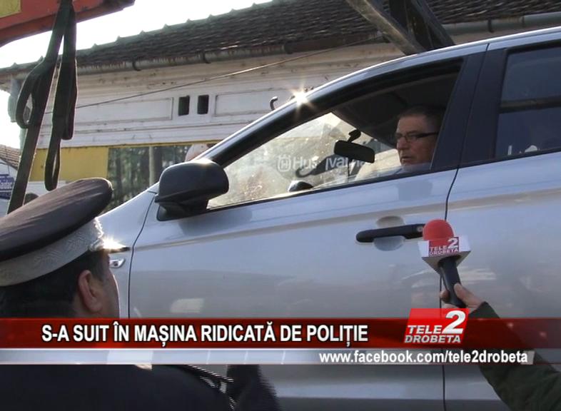 S-A SUIT ÎN MAȘINA RIDICATĂ DE POLIȚIE