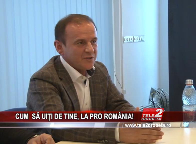 CUM SĂ UIȚI DE TINE, LA PRO ROMÂNIA!