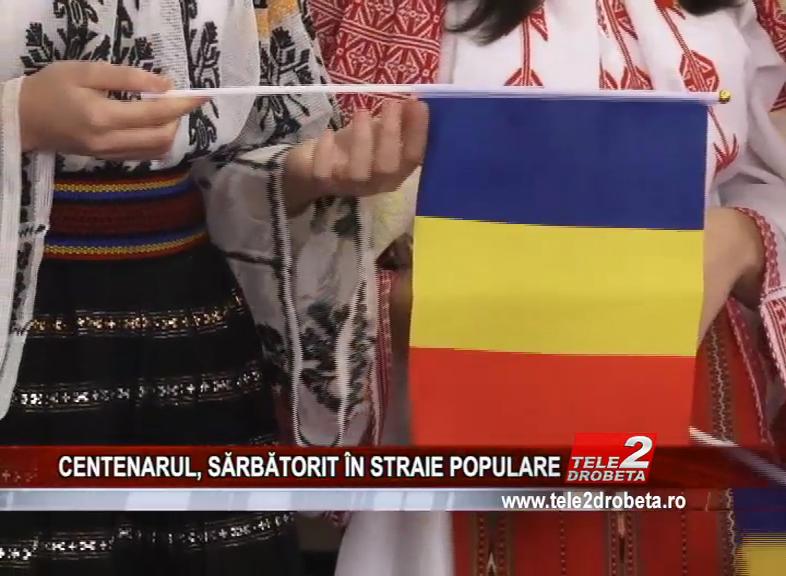 CENTENARUL, SĂRBĂTORIT ÎN STRAIE POPULARE