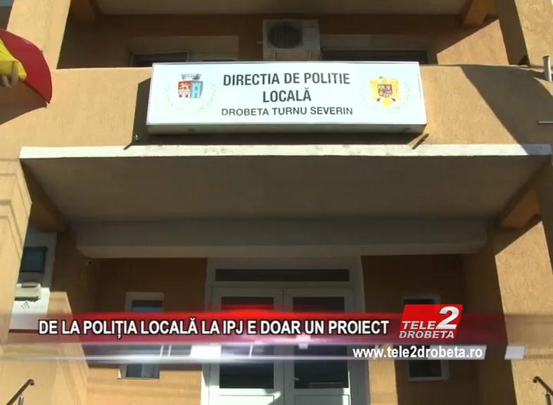 DE LA POLIȚIA LOCALĂ LA IPJ E DOAR UN PROIECT