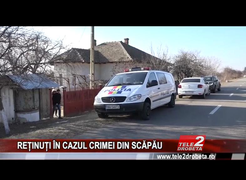 REȚINUȚI ÎN CAZUL CRIMEI DIN SCĂPĂU