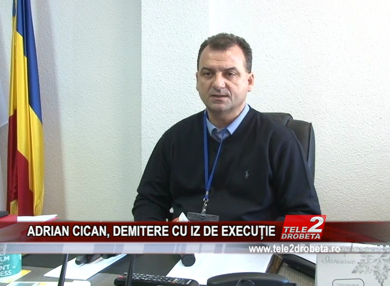 ADRIAN CICAN, DEMITERE CU IZ DE EXECUȚIE