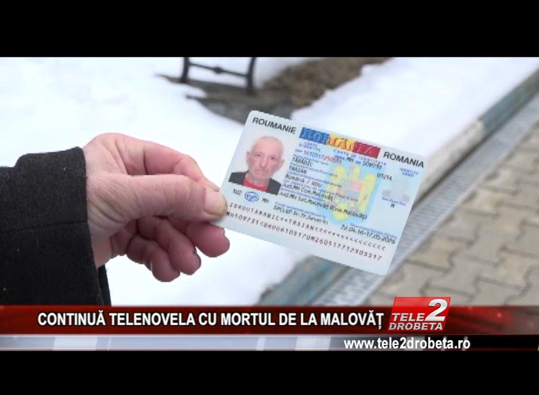CONTINUĂ TELENOVELA CU MORTUL DE LA MALOVĂȚ
