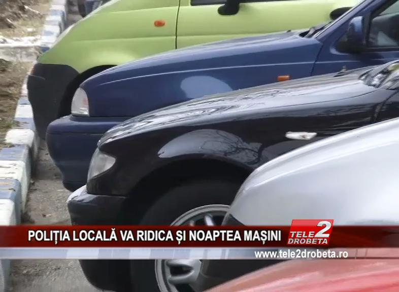 POLIȚIA LOCALĂ VA RIDICA ȘI NOAPTEA MAȘINI