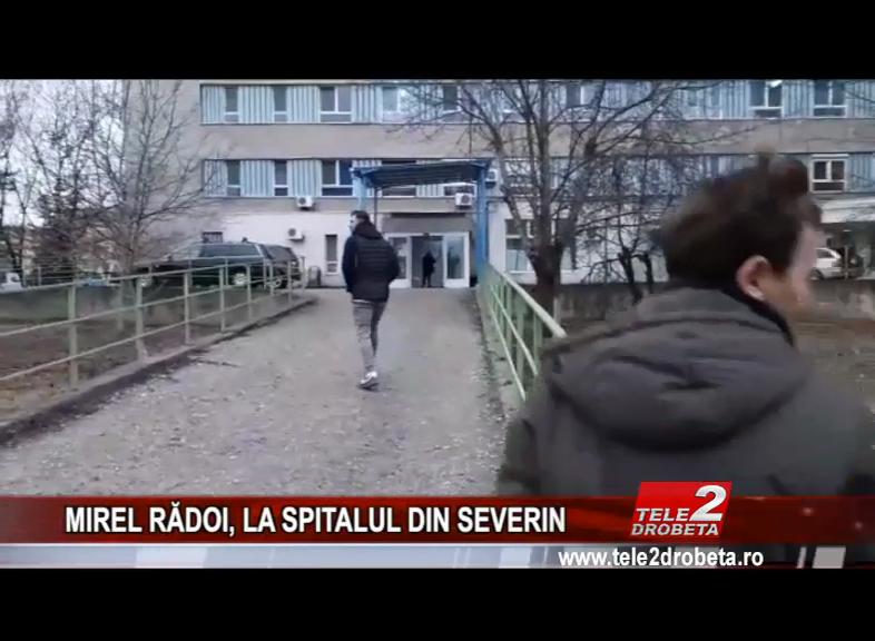 MIREL RĂDOI, LA SPITALUL DIN SEVERIN