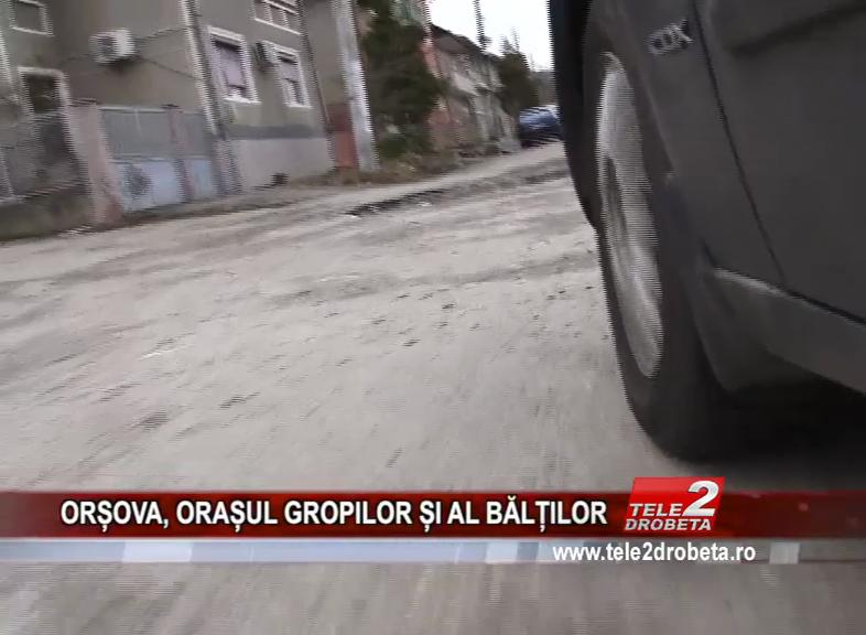 ORȘOVA, ORAȘUL GROPILOR ȘI AL BĂLȚILOR