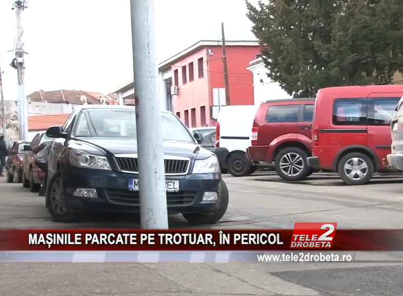 MAȘINILE PARCATE PE TROTUAR, ÎN PERICOL
