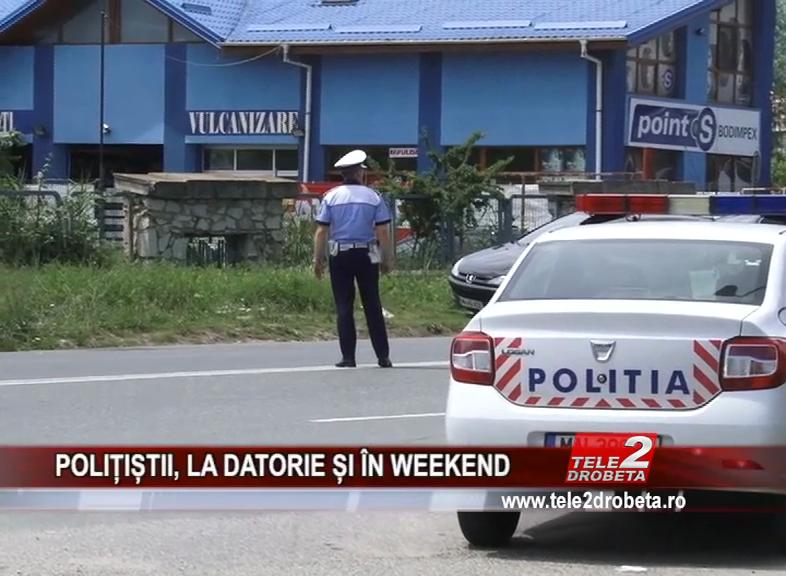POLIȚIȘTII, LA DATORIE ȘI ÎN WEEKEND