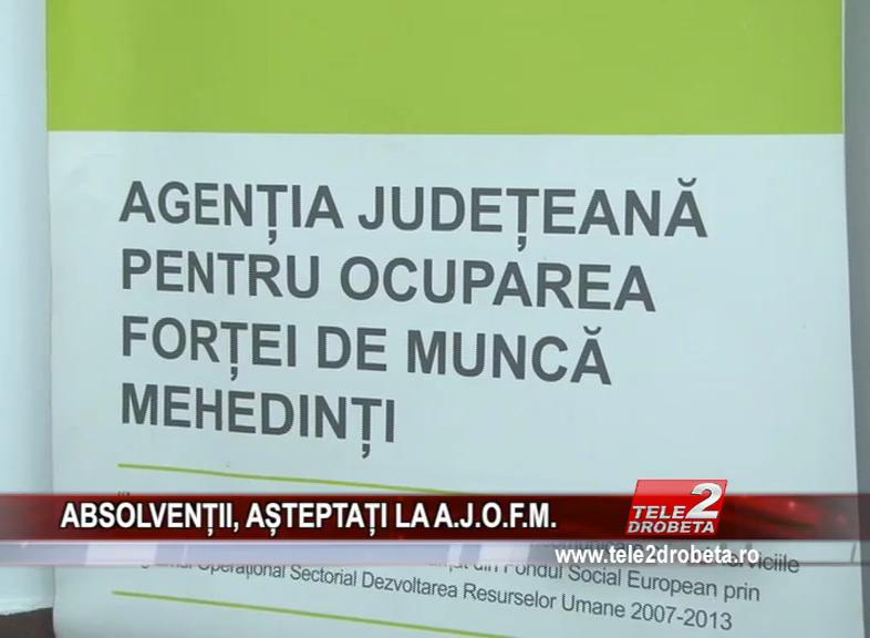 ABSOLVENȚII, AȘTEPTAȚI LA A.J.O.F.M.