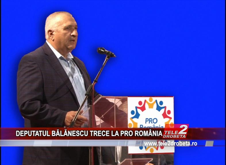DEPUTATUL BĂLĂNESCU TRECE LA PRO ROMÂNIA