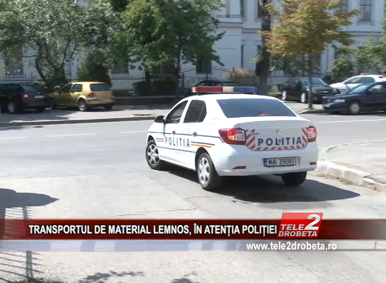 TRANSPORTUL DE MATERIAL LEMNOS, ÎN ATENȚIA POLIȚIEI